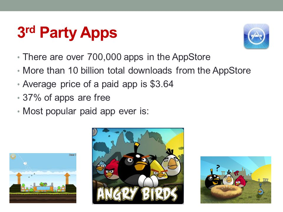 3 rd Party Apps There are over 700,000 apps in the AppStore More than 10 billion total downloads from the AppStore Average price of a paid app is $3.64 37% of apps are free Most popular paid app ever is: