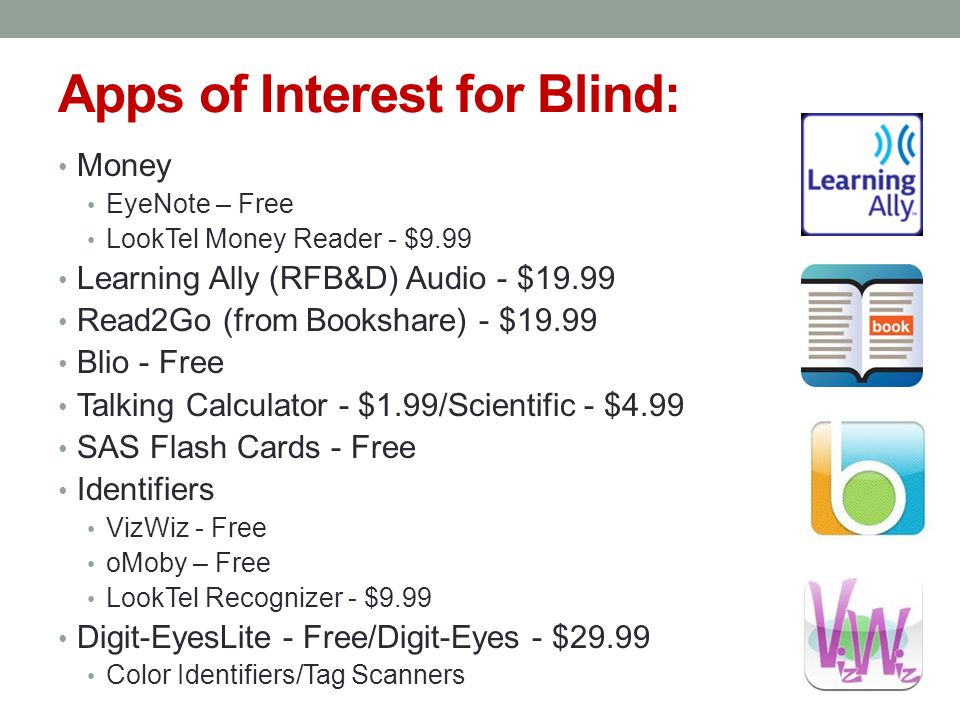 Apps of Interest for Blind: Money EyeNote – Free LookTel Money Reader - $9.99 Learning Ally (RFB&D) Audio - $19.99 Read2Go (from Bookshare) - $19.99 Blio - Free Talking Calculator - $1.99/Scientific - $4.99 SAS Flash Cards - Free Identifiers VizWiz - Free oMoby – Free LookTel Recognizer - $9.99 Digit-EyesLite - Free/Digit-Eyes - $29.99 Color Identifiers/Tag Scanners