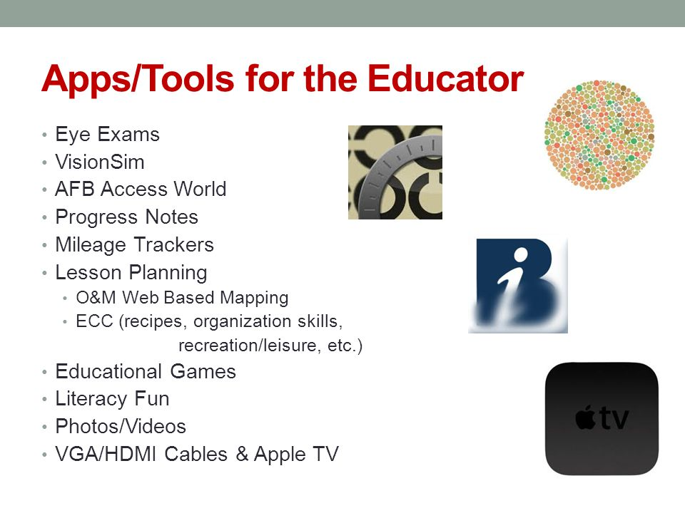 Apps/Tools for the Educator Eye Exams VisionSim AFB Access World Progress Notes Mileage Trackers Lesson Planning O&M Web Based Mapping ECC (recipes, organization skills, recreation/leisure, etc.) Educational Games Literacy Fun Photos/Videos VGA/HDMI Cables & Apple TV
