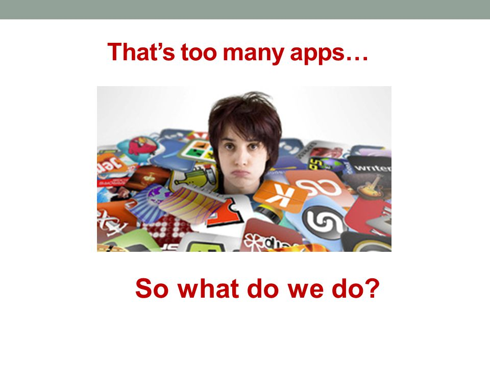 That's too many apps… So what do we do