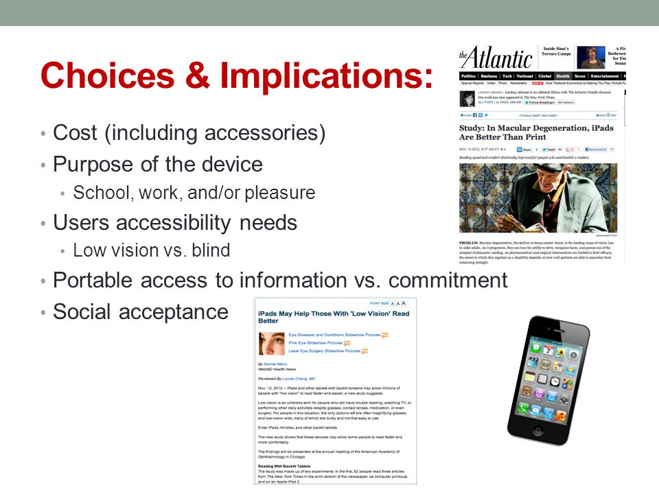 Choices & Implications: Cost (including accessories) Purpose of the device School, work, and/or pleasure Users accessibility needs Low vision vs.