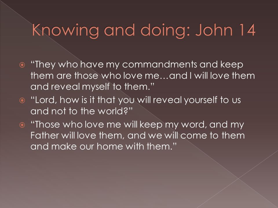  They who have my commandments and keep them are those who love me…and I will love them and reveal myself to them.  Lord, how is it that you will reveal yourself to us and not to the world  Those who love me will keep my word, and my Father will love them, and we will come to them and make our home with them.