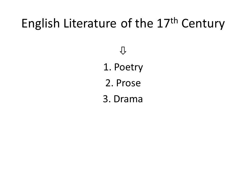 English Literature of the 17 th Century  1. Poetry 2. Prose 3. Drama