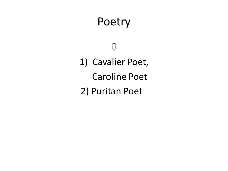 Poetry  1)Cavalier Poet, Caroline Poet 2) Puritan Poet