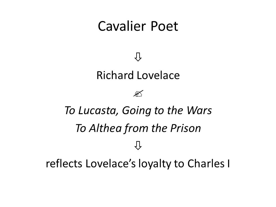 Cavalier Poet  Richard Lovelace  To Lucasta, Going to the Wars To Althea from the Prison  reflects Lovelace's loyalty to Charles I