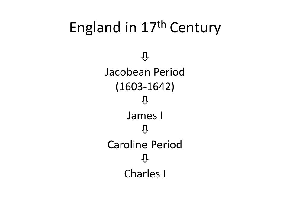 England in 17 th Century  Jacobean Period (1603-1642)  James I  Caroline Period  Charles I