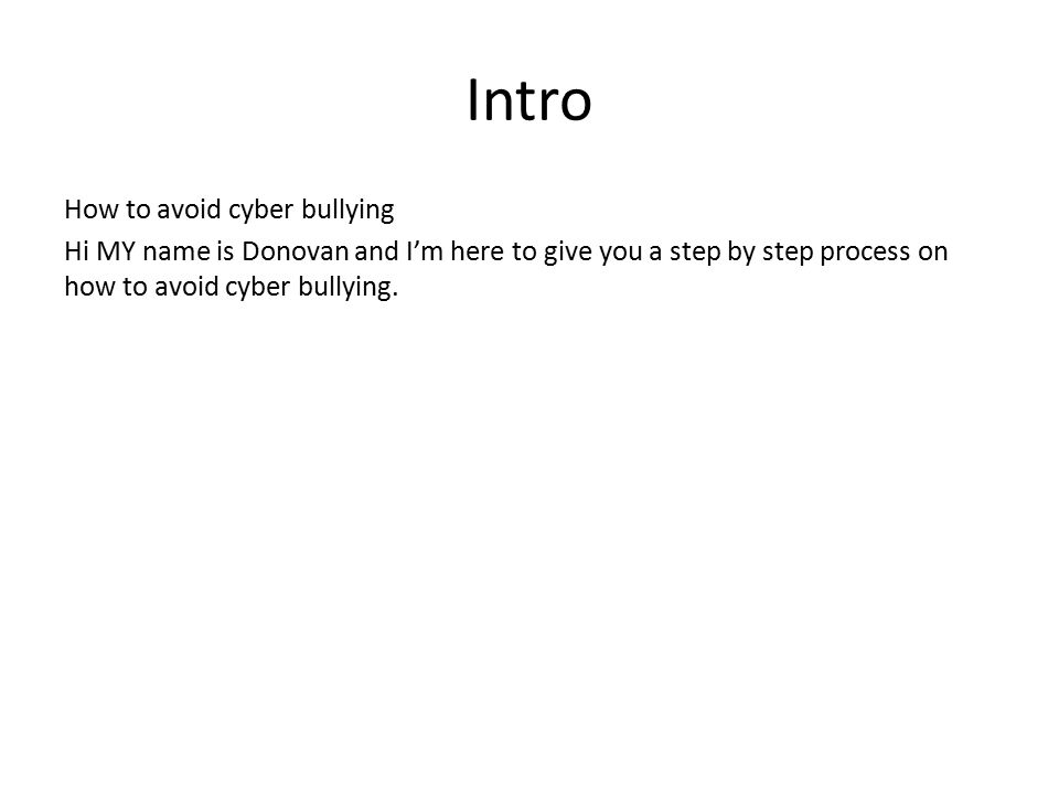 Intro How to avoid cyber bullying Hi MY name is Donovan and I'm here to give you a step by step process on how to avoid cyber bullying.