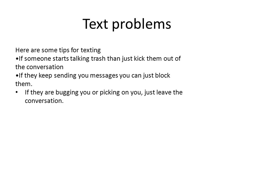 Text problems Here are some tips for texting If someone starts talking trash than just kick them out of the conversation If they keep sending you mess