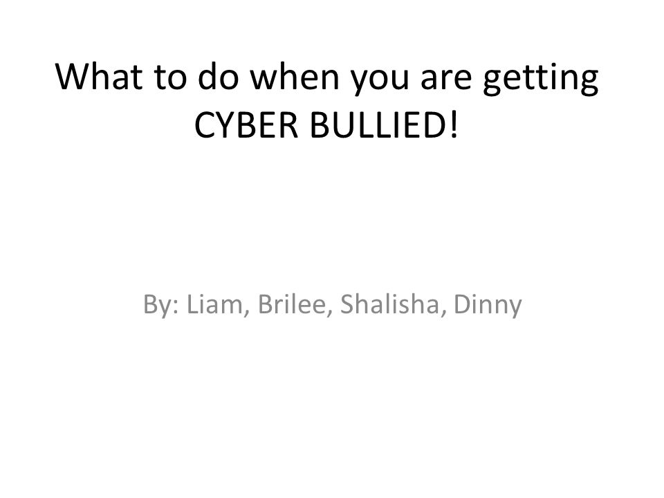 What to do when you are getting CYBER BULLIED! By: Liam, Brilee, Shalisha, Dinny