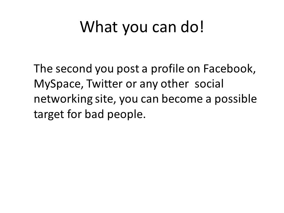 What you can do! The second you post a profile on Facebook, MySpace, Twitter or any other social networking site, you can become a possible target for