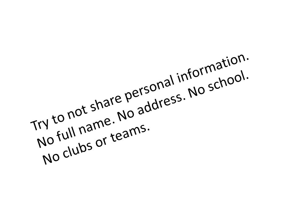 Try to not share personal information. No full name. No address. No school. No clubs or teams.
