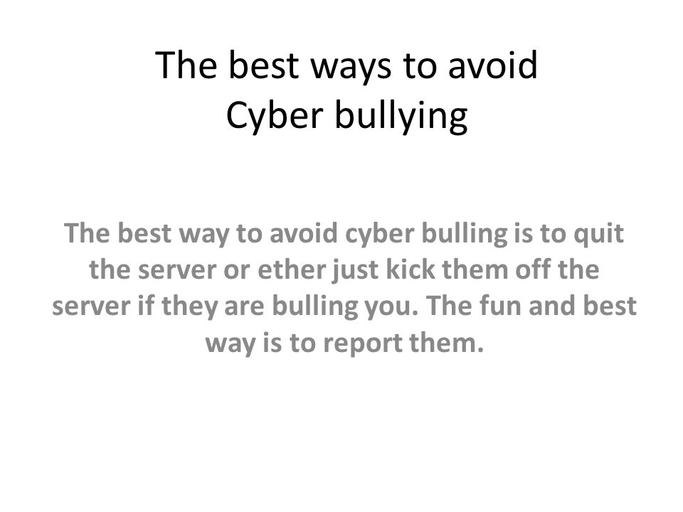 The best ways to avoid Cyber bullying The best way to avoid cyber bulling is to quit the server or ether just kick them off the server if they are bul