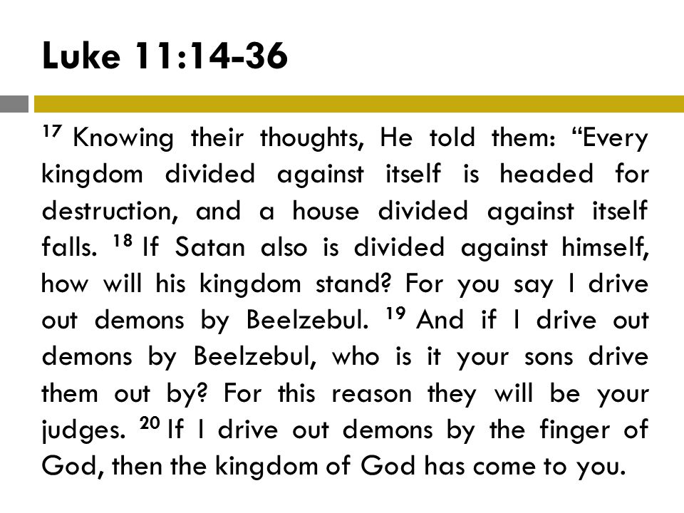 Luke 11:14-36 17 Knowing their thoughts, He told them: Every kingdom divided against itself is headed for destruction, and a house divided against itself falls.