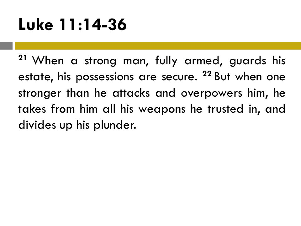 Luke 11:14-36 21 When a strong man, fully armed, guards his estate, his possessions are secure.