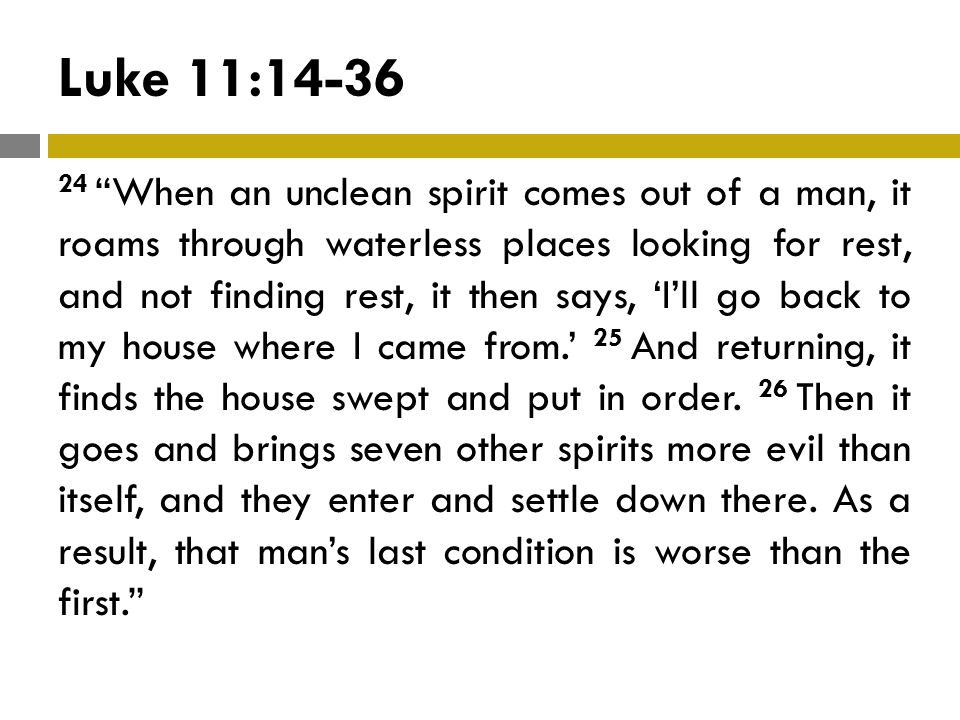Luke 11:14-36 24 When an unclean spirit comes out of a man, it roams through waterless places looking for rest, and not finding rest, it then says, 'I'll go back to my house where I came from.' 25 And returning, it finds the house swept and put in order.