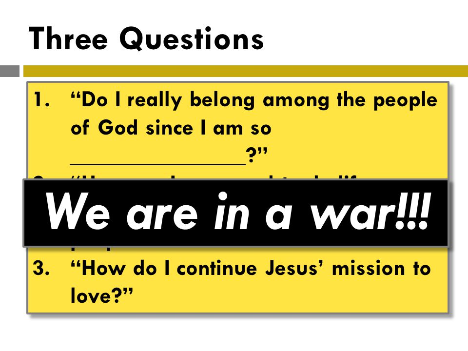Three Questions 1. Do I really belong among the people of God since I am so _______________? 2. How am I supposed to do life so intimately with all these different people? 3. How do I continue Jesus' mission to love? 1. Do I really belong among the people of God since I am so _______________? 2. How am I supposed to do life so intimately with all these different people? 3. How do I continue Jesus' mission to love? We are in a war!!!
