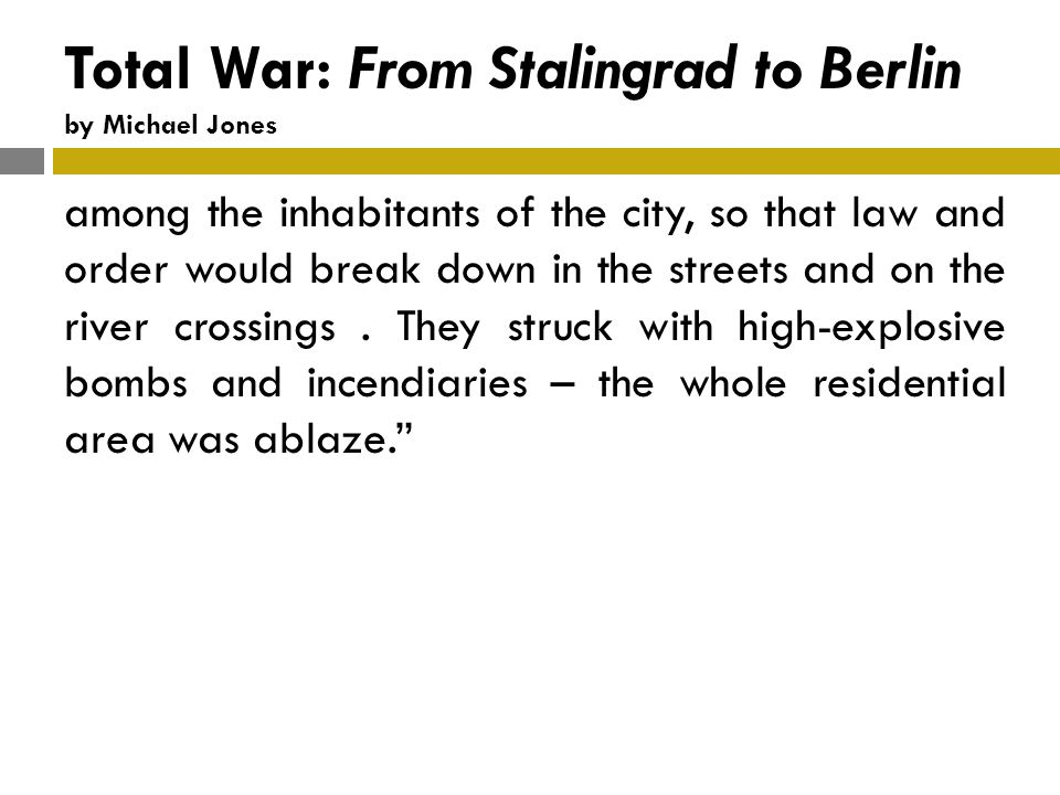 Total War: From Stalingrad to Berlin by Michael Jones among the inhabitants of the city, so that law and order would break down in the streets and on the river crossings.