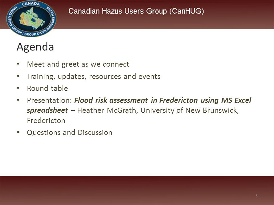 Meet and greet as we connect Training, updates, resources and events Round table Presentation: Flood risk assessment in Fredericton using MS Excel spreadsheet – Heather McGrath, University of New Brunswick, Fredericton Questions and Discussion Agenda 3
