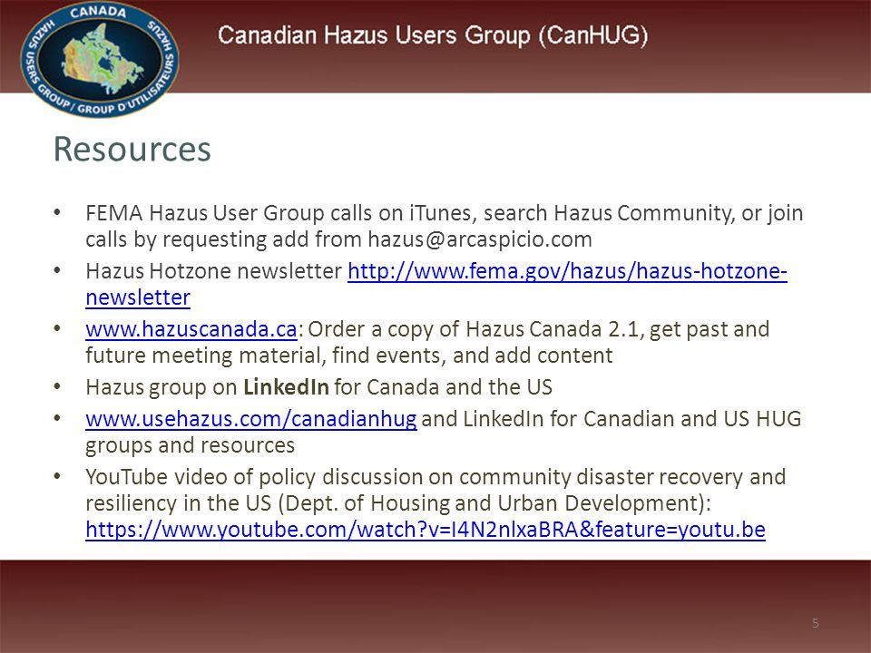 5 Resources FEMA Hazus User Group calls on iTunes, search Hazus Community, or join calls by requesting add from hazus@arcaspicio.com Hazus Hotzone newsletter http://www.fema.gov/hazus/hazus-hotzone- newsletterhttp://www.fema.gov/hazus/hazus-hotzone- newsletter www.hazuscanada.ca: Order a copy of Hazus Canada 2.1, get past and future meeting material, find events, and add content www.hazuscanada.ca Hazus group on LinkedIn for Canada and the US www.usehazus.com/canadianhug and LinkedIn for Canadian and US HUG groups and resources www.usehazus.com/canadianhug YouTube video of policy discussion on community disaster recovery and resiliency in the US (Dept.