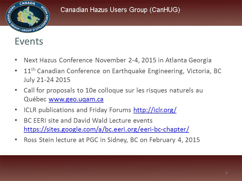 6 Events Next Hazus Conference November 2-4, 2015 in Atlanta Georgia 11 th Canadian Conference on Earthquake Engineering, Victoria, BC July 21-24 2015 Call for proposals to 10e colloque sur les risques naturels au Québec www.geo.uqam.cawww.geo.uqam.ca ICLR publications and Friday Forums http://iclr.org/http://iclr.org/ BC EERI site and David Wald Lecture events https://sites.google.com/a/bc.eeri.org/eeri-bc-chapter/ https://sites.google.com/a/bc.eeri.org/eeri-bc-chapter/ Ross Stein lecture at PGC in Sidney, BC on February 4, 2015