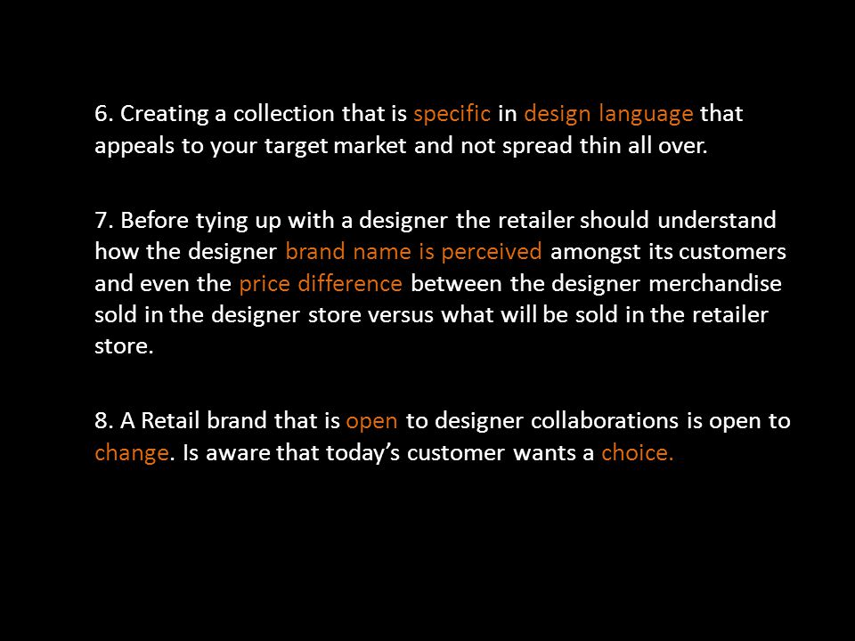 6. Creating a collection that is specific in design language that appeals to your target market and not spread thin all over. 7. Before tying up with