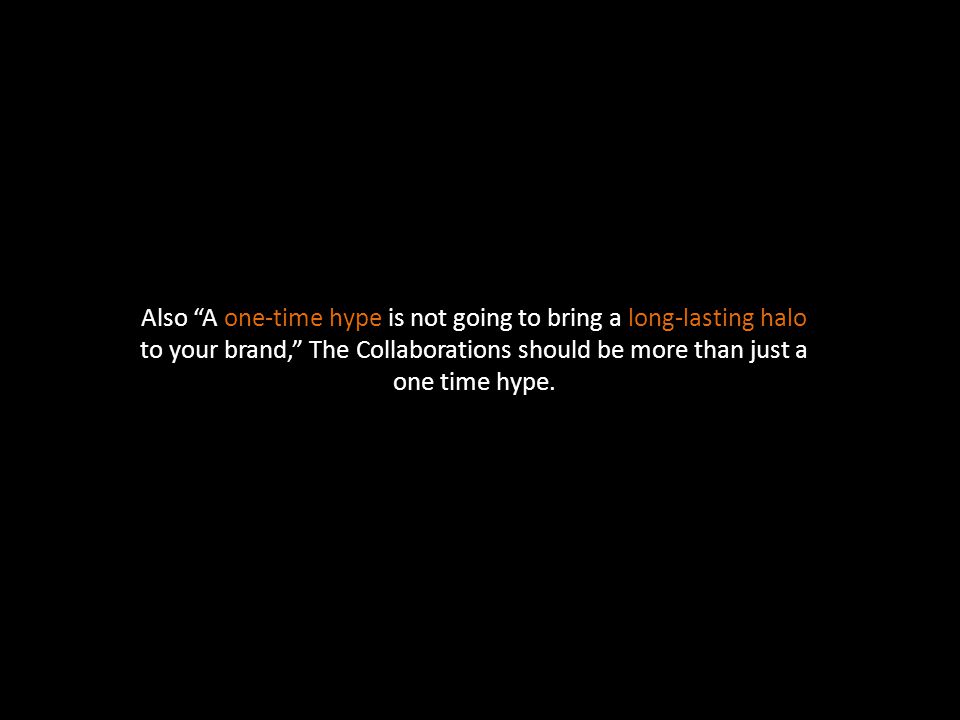 Also A one-time hype is not going to bring a long-lasting halo to your brand, The Collaborations should be more than just a one time hype.