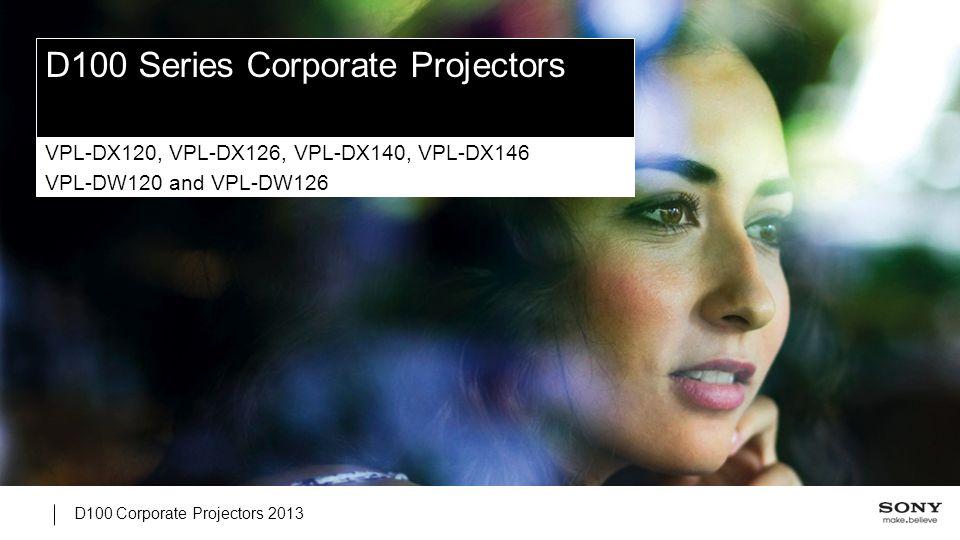 D100 Corporate Projectors 2013 D100 Series Corporate Projectors VPL-DX120, VPL-DX126, VPL-DX140, VPL-DX146 VPL-DW120 and VPL-DW126