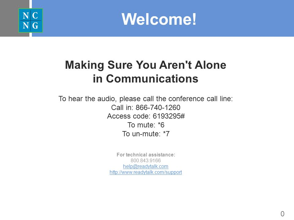 0 Welcome! Making Sure You Aren't Alone in Communications To hear the audio, please call the conference call line: Call in: 866-740-1260 Access code: