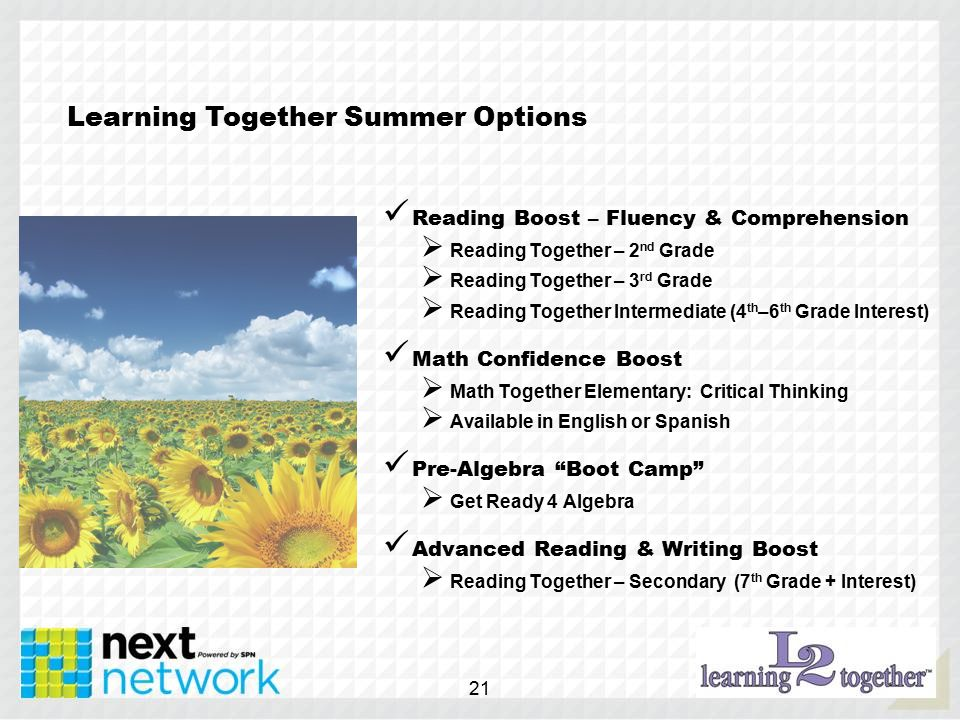Learning Together Summer Options Reading Boost – Fluency & Comprehension  Reading Together – 2 nd Grade  Reading Together – 3 rd Grade  Reading Together Intermediate (4 th –6 th Grade Interest) Math Confidence Boost  Math Together Elementary: Critical Thinking  Available in English or Spanish Pre-Algebra Boot Camp  Get Ready 4 Algebra Advanced Reading & Writing Boost  Reading Together – Secondary (7 th Grade + Interest) 21