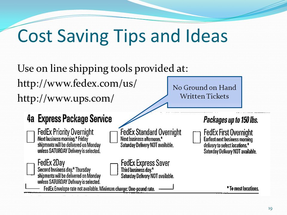 Cost Saving Tips and Ideas Use on line shipping tools provided at: http://www.fedex.com/us/ http://www.ups.com/ 19 No Ground on Hand Written Tickets