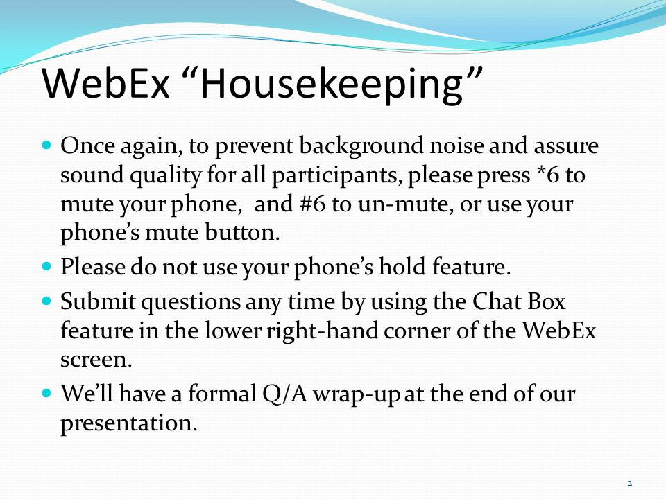 WebEx Housekeeping Once again, to prevent background noise and assure sound quality for all participants, please press *6 to mute your phone, and #6 to un-mute, or use your phone's mute button.