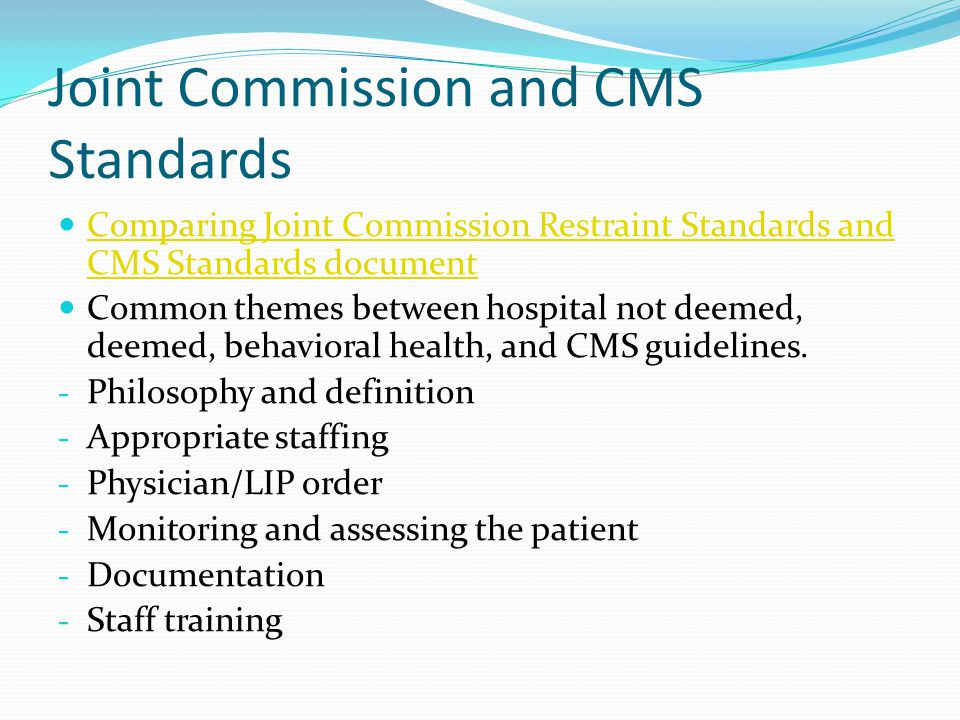Joint Commission and CMS Standards Comparing Joint Commission Restraint Standards and CMS Standards document Comparing Joint Commission Restraint Standards and CMS Standards document Common themes between hospital not deemed, deemed, behavioral health, and CMS guidelines.