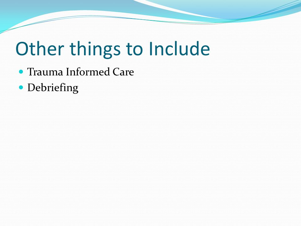 Other things to Include Trauma Informed Care Debriefing