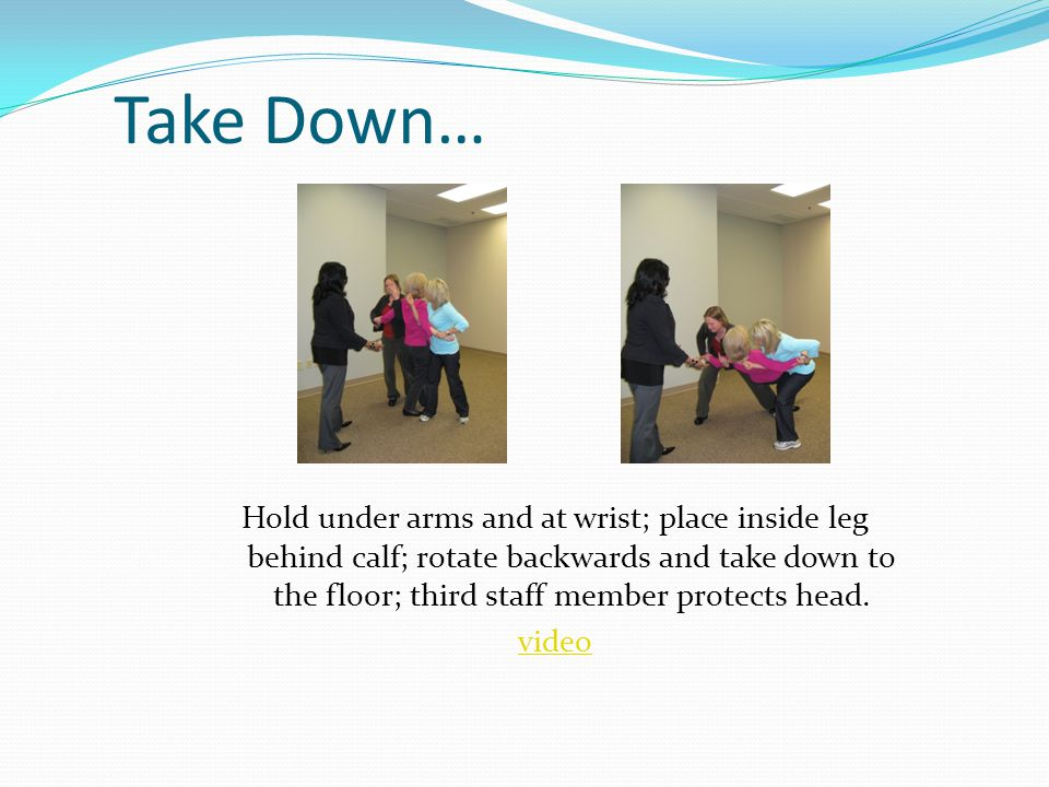 Take Down… Hold under arms and at wrist; place inside leg behind calf; rotate backwards and take down to the floor; third staff member protects head.