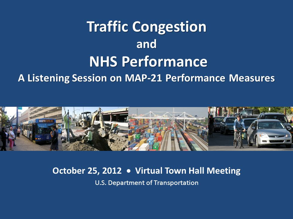 October 25, 2012  Virtual Town Hall Meeting U.S. Department of Transportation Traffic Congestion and NHS Performance NHS Performance A Listening Sess