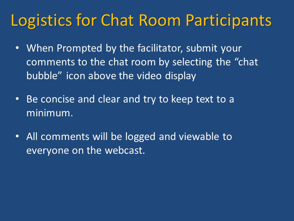 Logistics for Chat Room Participants When Prompted by the facilitator, submit your comments to the chat room by selecting the chat bubble icon above the video display Be concise and clear and try to keep text to a minimum.