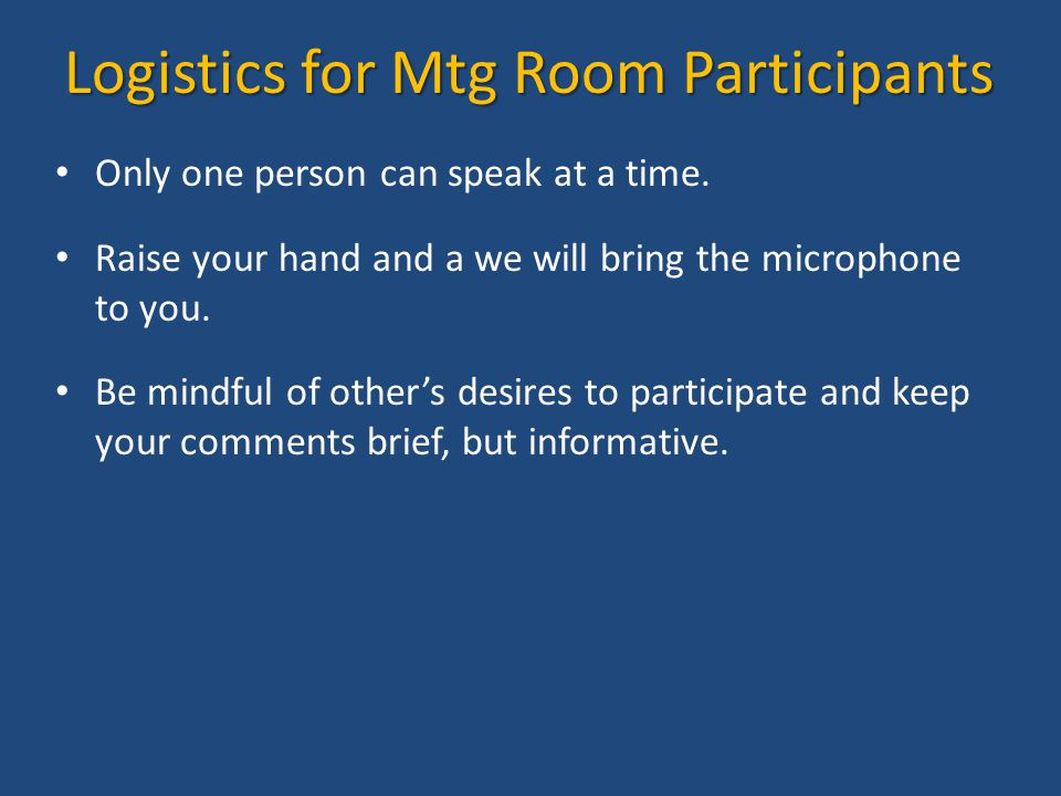 Logistics for Mtg Room Participants Only one person can speak at a time. Raise your hand and a we will bring the microphone to you. Be mindful of othe
