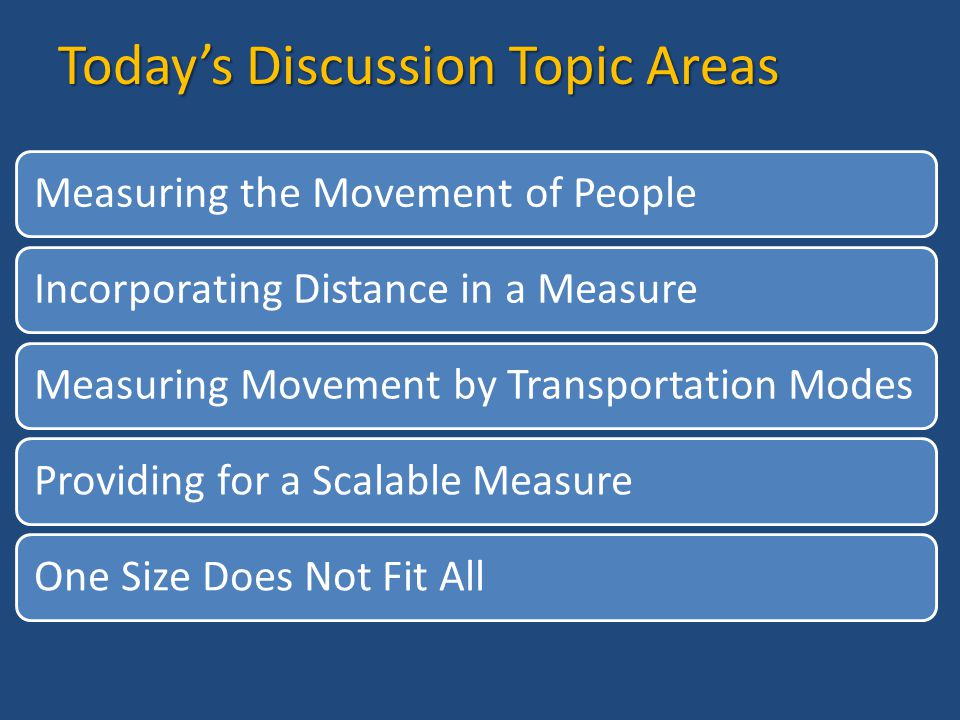 Today's Discussion Topic Areas Measuring the Movement of PeopleIncorporating Distance in a MeasureMeasuring Movement by Transportation ModesProviding for a Scalable MeasureOne Size Does Not Fit All
