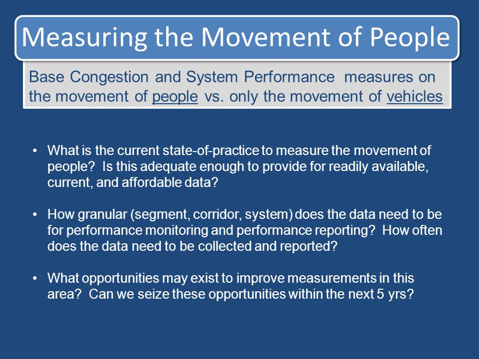 Measuring the Movement of People Base Congestion and System Performance measures on the movement of people vs. only the movement of vehicles What is t