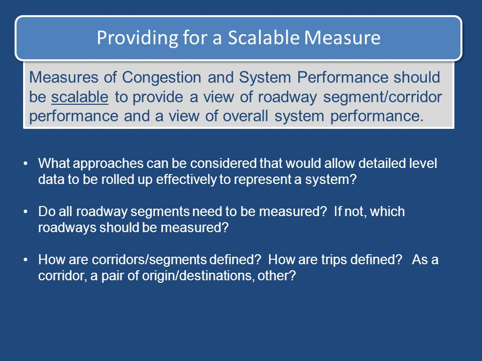 Providing for a Scalable Measure Measures of Congestion and System Performance should be scalable to provide a view of roadway segment/corridor perfor