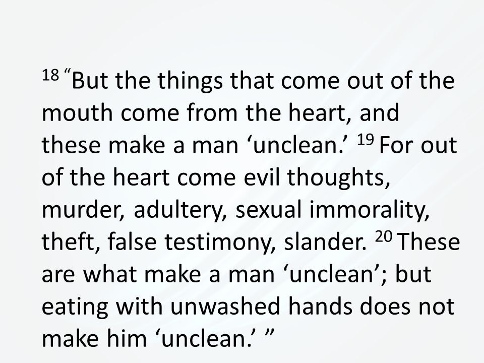 18 But the things that come out of the mouth come from the heart, and these make a man 'unclean.' 19 For out of the heart come evil thoughts, murder, adultery, sexual immorality, theft, false testimony, slander.