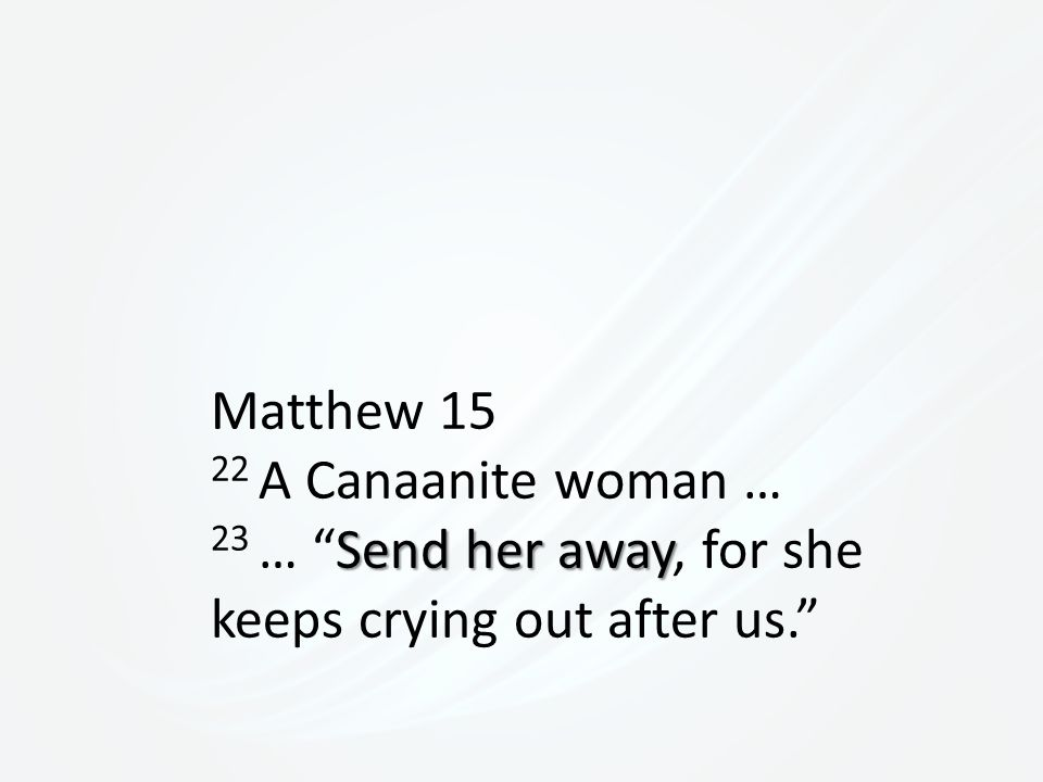 Matthew 15 22 A Canaanite woman … Send her away 23 … Send her away, for she keeps crying out after us.