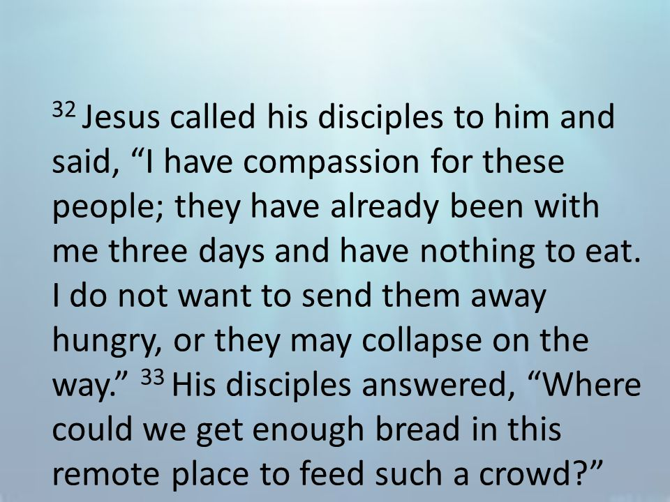 32 Jesus called his disciples to him and said, I have compassion for these people; they have already been with me three days and have nothing to eat.