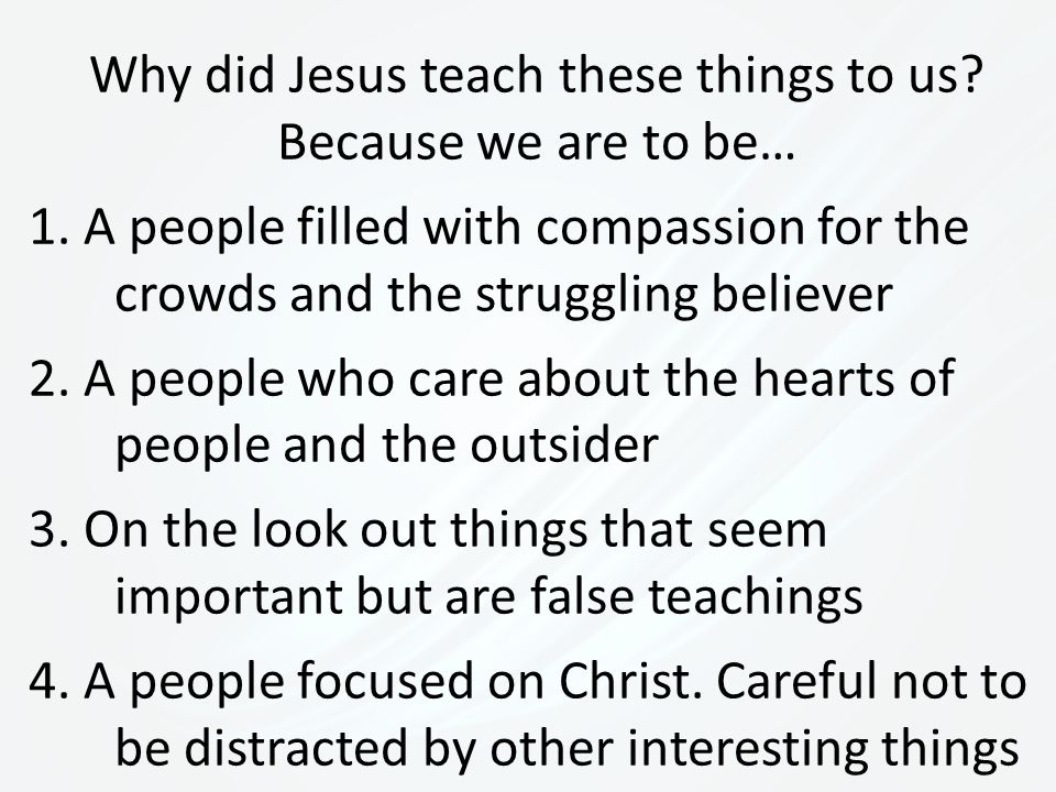 Why did Jesus teach these things to us. Because we are to be… 1.
