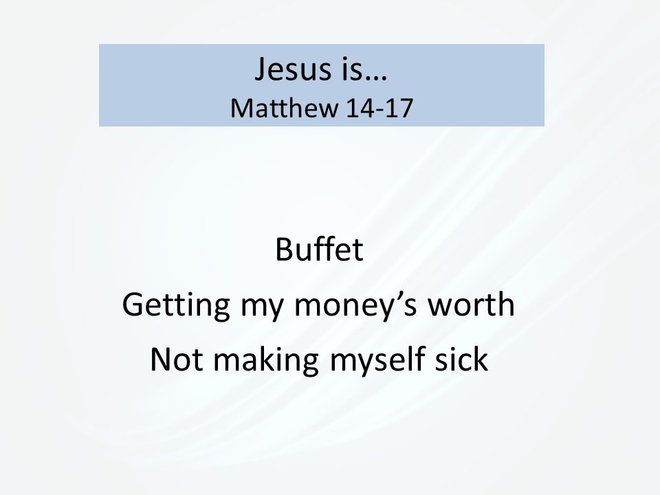 Jesus is… Matthew 14-17 Buffet Getting my money's worth Not making myself sick