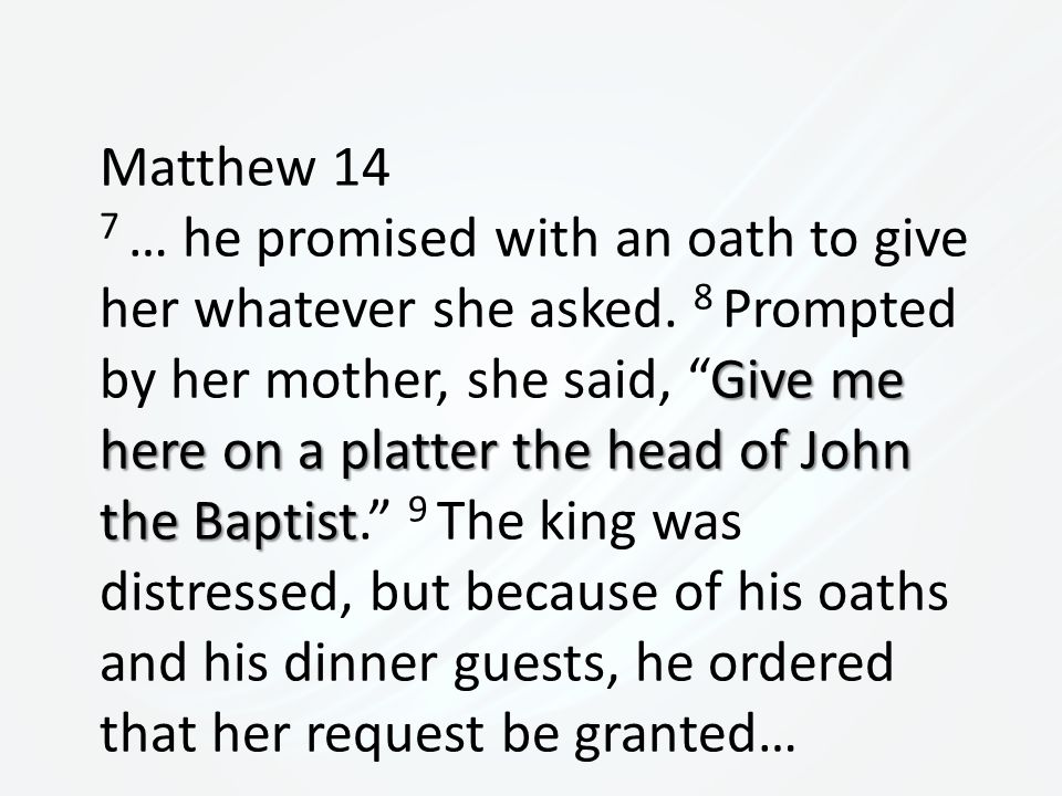 Matthew 14 Give me here on a platter the head of John the Baptist 7 … he promised with an oath to give her whatever she asked.