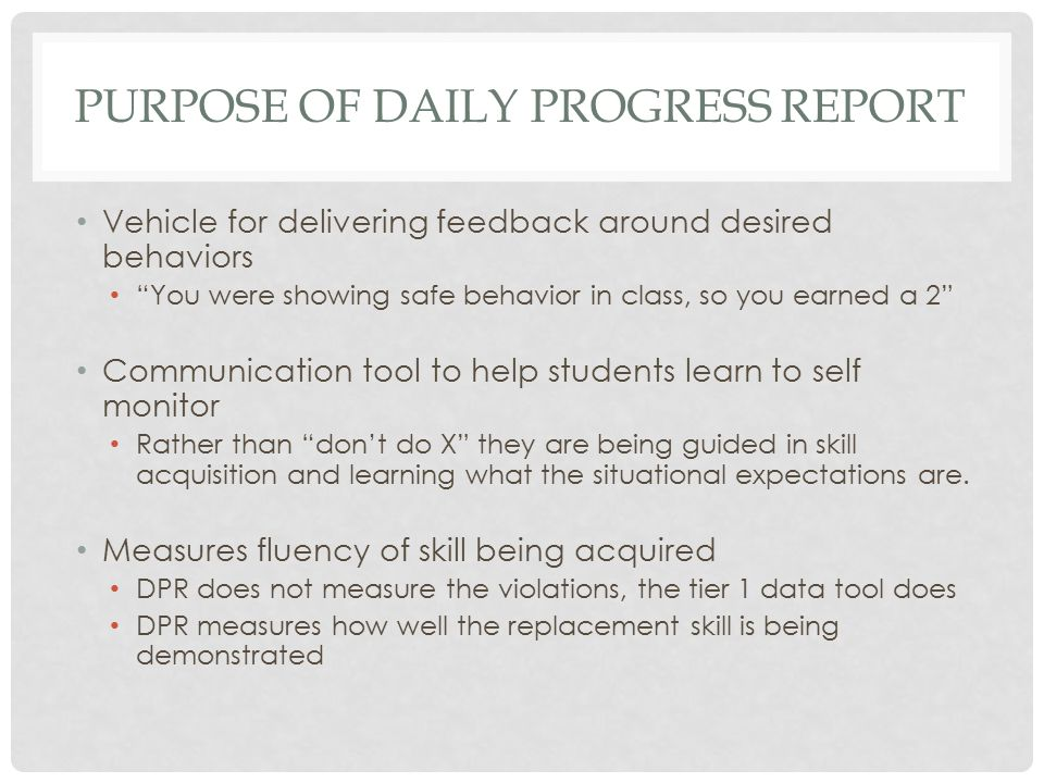 WHAT IT IS NOT DPR is NOT a disciplinary tool Discipline is function of tier 1 Not a measure of inappropriate behaviors Not a frequency count of misconduct The sole progress monitoring data-point Always pair with tier 1 data Do we see reduction in the behaviors that identified need for support AND do we see demonstration of desired skill