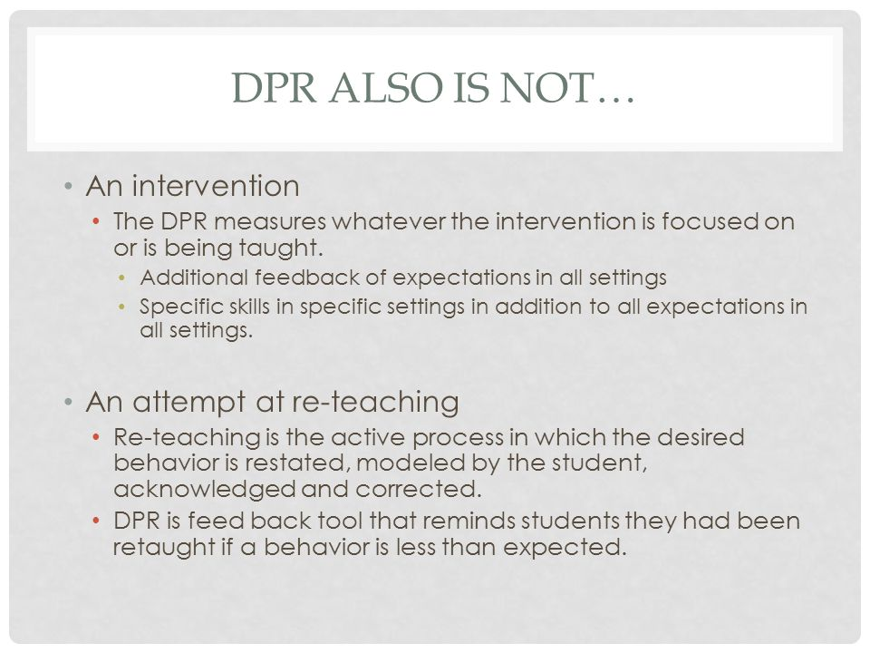 DPR ALSO IS NOT… An intervention The DPR measures whatever the intervention is focused on or is being taught.