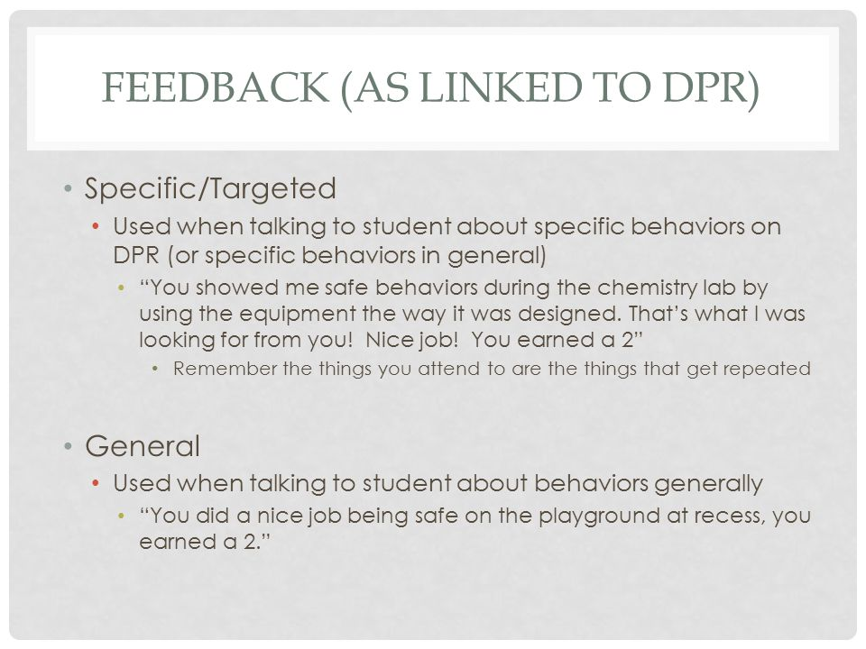 FEEDBACK (AS LINKED TO DPR) Specific/Targeted Used when talking to student about specific behaviors on DPR (or specific behaviors in general) You showed me safe behaviors during the chemistry lab by using the equipment the way it was designed.