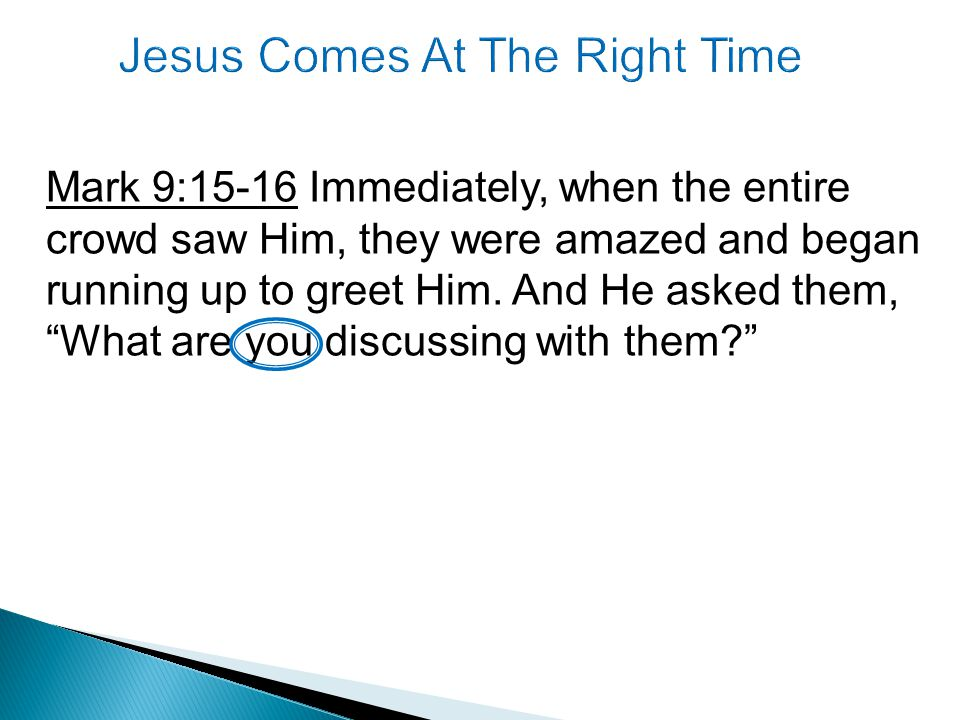 Mark 9:15-16 Immediately, when the entire crowd saw Him, they were amazed and began running up to greet Him.